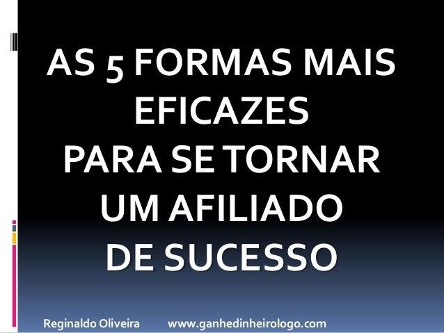 AS 5 FORMAS MAIS EFICAZES PARA SETORNAR UM AFILIADO DE SUCESSO Reginaldo Oliveira www.ganhedinheirologo.com