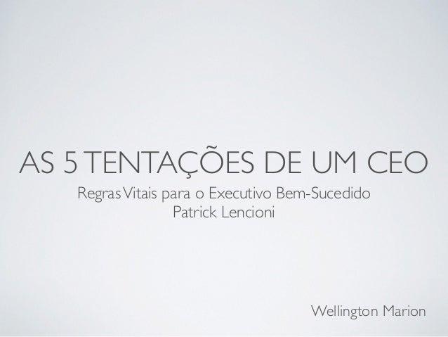 AS 5 TENTAÇÕES DE UM CEO  Regras Vitais para o Executivo Bem-Sucedido  Patrick Lencioni  Wellington Marion