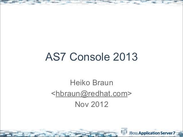 AS7 Console 2013      Heiko Braun <hbraun@redhat.com>       Nov 2012