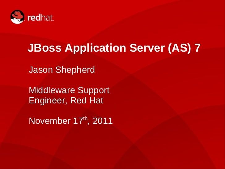 JBoss Application Server (AS) 7 Jason Shepherd Middleware Support Engineer, Red Hat November 17 th , 2011