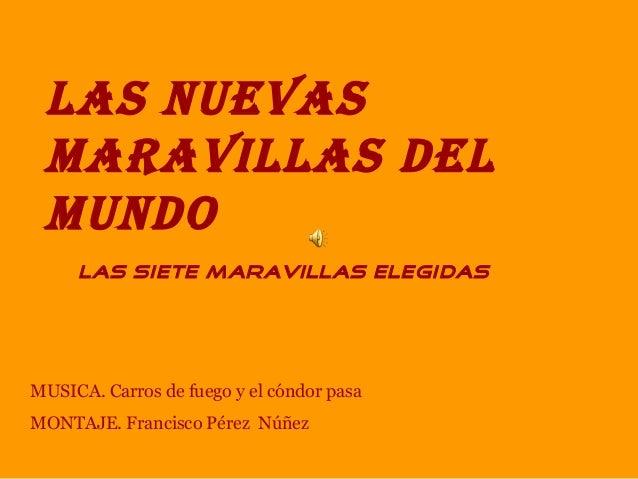 LAS NUEVASMARAVILLAS DELMUNDOLAS SIETE MARAVILLAS ELEGIDASMUSICA. Carros de fuego y el cóndor pasaMONTAJE. Francisco Pérez...