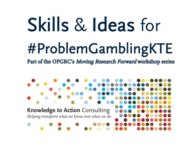 Skills & Ideas for #ProblemGamblingKTE Part of the OPGRC's Moving Research Forward workshop series
