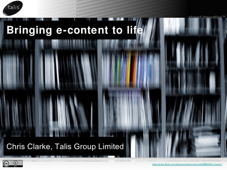 Bringing e-content to life <ul><li>Chris Clarke, Talis Group Limited </li></ul>shared innovation ™ http://www.flickr.com/p...