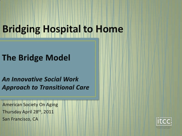 Bridging Hospital to Home<br />The Bridge ModelAn Innovative Social Work Approach to Transitional Care<br />American Socie...