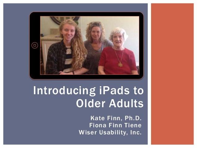 Kate Finn, Ph.D. Fiona Finn Tiene Wiser Usability, Inc. Introducing iPads to Older Adults