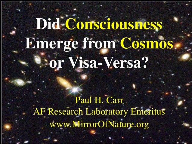 Did Consciousness Emerge from Cosmos or Visa-Versa? Paul H. Carr AF Research Laboratory Emeritus www.MirrorOfNature.org 1