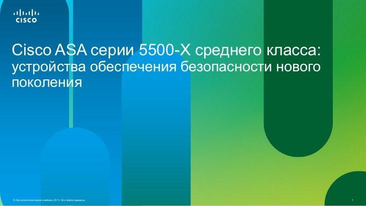 Cisco ASA серии 5500-X среднего класса:устройства обеспечения безопасности новогопоколения© Cisco и/или ее дочерние компан...