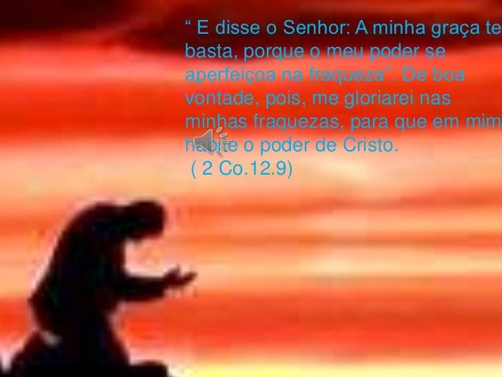""""""" E disse o Senhor: A minha graça tebasta, porque o meu poder seaperfeiçoa na fraqueza"""". De boavontade, pois, me gloriarei..."""
