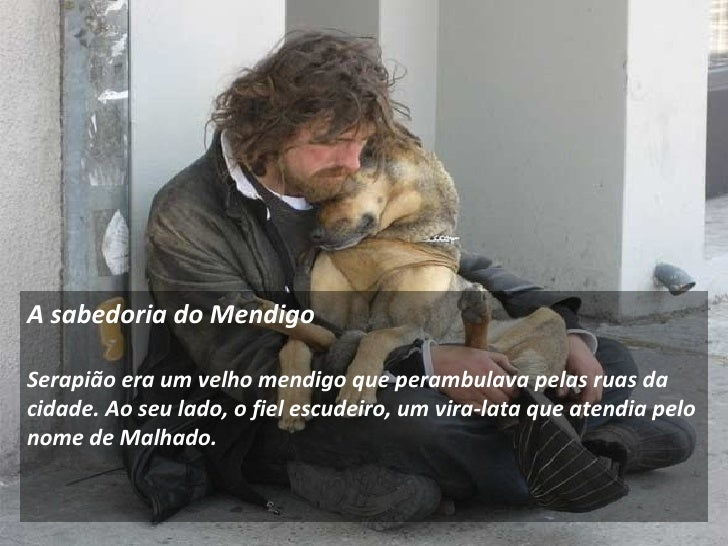 A sabedoria do Mendigo    Serapião era um velho mendigo que perambulava pelas ruas da cidade. Ao seu lado, o fiel escude...