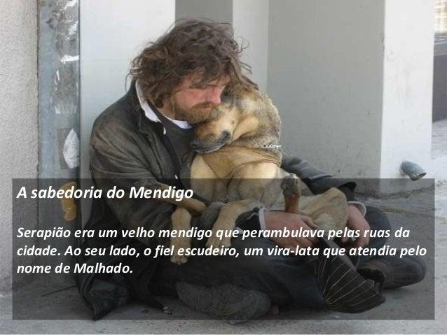 A sabedoria do Mendigo  Serapião era um velho mendigo que perambulava pelas ruas da  cidade. Ao seu lado, o fiel escudeiro...