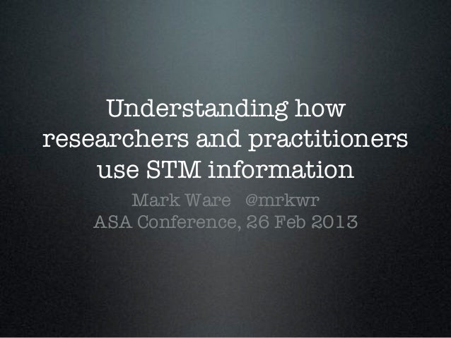 Understanding howresearchers and practitioners    use STM information       Mark Ware @mrkwr    ASA Conference, 26 Feb 2013