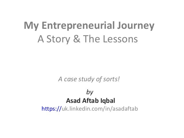 My Entrepreneurial Journey A Story & The Lessons A case study of sorts! by Asad Aftab Iqbal https://uk.linkedin.com/in/asa...