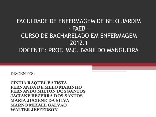 FACULDADE DE ENFERMAGEM DE BELO JARDIM - FAEB – CURSO DE BACHARELADO EM ENFERMAGEM 2012.1 DOCENTE: PROF. MSC. IVANILDO MAN...