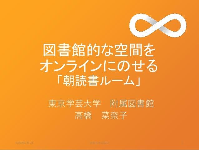 図書館的な空間を オンラインにのせる 「朝読書ルーム」 東京学芸大学 附属図書館 高橋 菜奈子 2020/06/20-21 1Code4Lib 2020LT