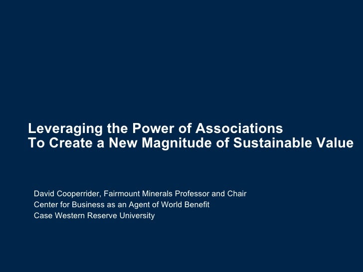 Leveraging the Power of Associations  To Create a New Magnitude of Sustainable Value   David Cooperrider, Fairmount Minera...