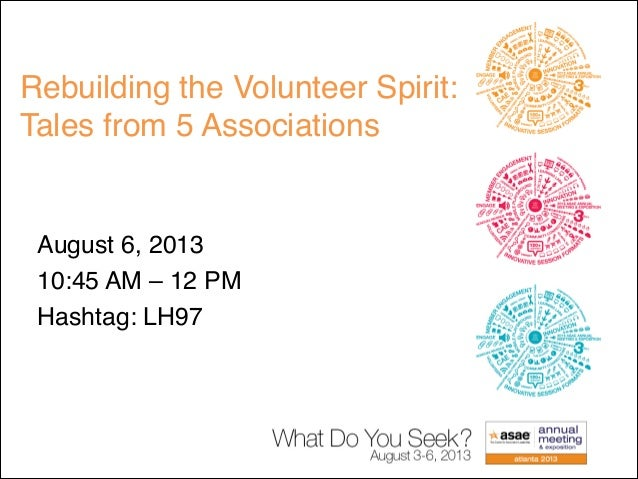 Rebuilding the Volunteer Spirit: Tales from 5 Associations August 6, 2013  10:45 AM – 12 PM Hashtag: LH97