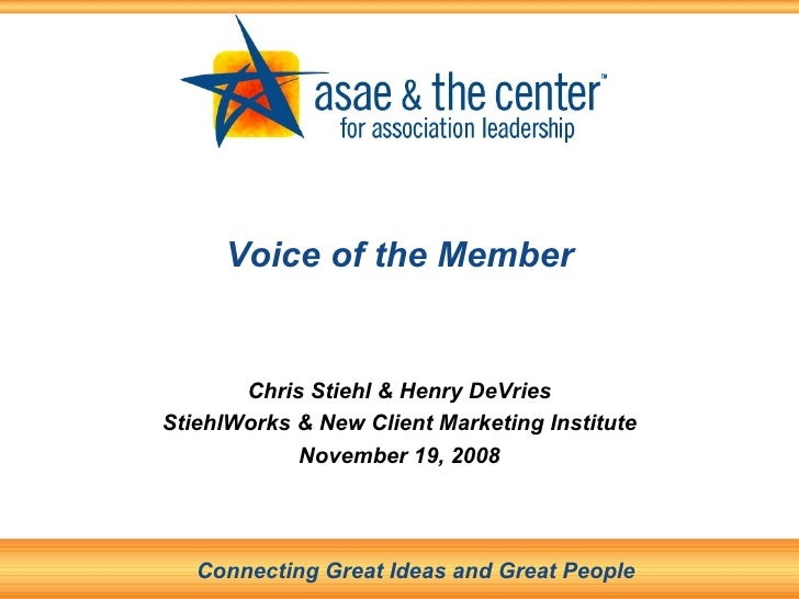 Voice of the Member Chris Stiehl & Henry DeVries StiehlWorks & New Client Marketing Institute November 19, 2008 Connecting...