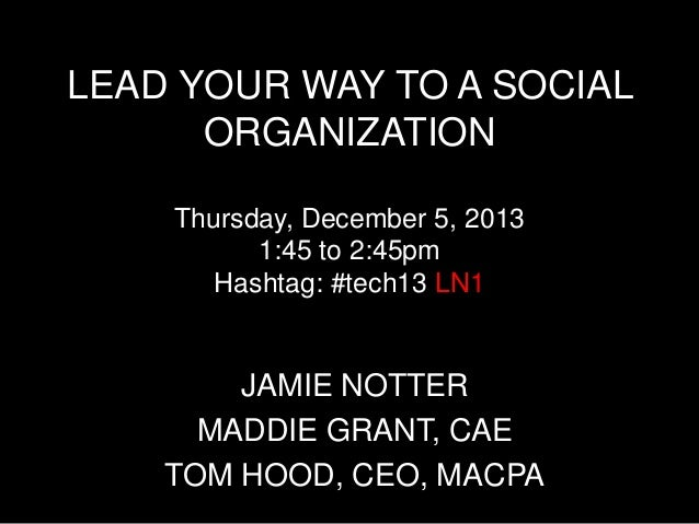 LEAD YOUR WAY TO A SOCIAL ORGANIZATION Thursday, December 5, 2013 1:45 to 2:45pm Hashtag: #tech13 LN1  JAMIE NOTTER MADDIE...