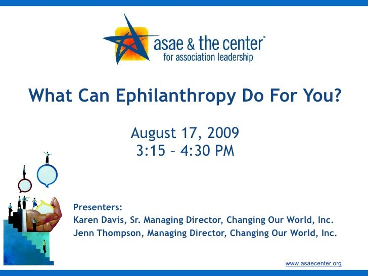 What Can Ephilanthropy Do For You? August 17, 2009 3:15 – 4:30 PM Presenters: Karen Davis, Sr. Managing Director, Changing...