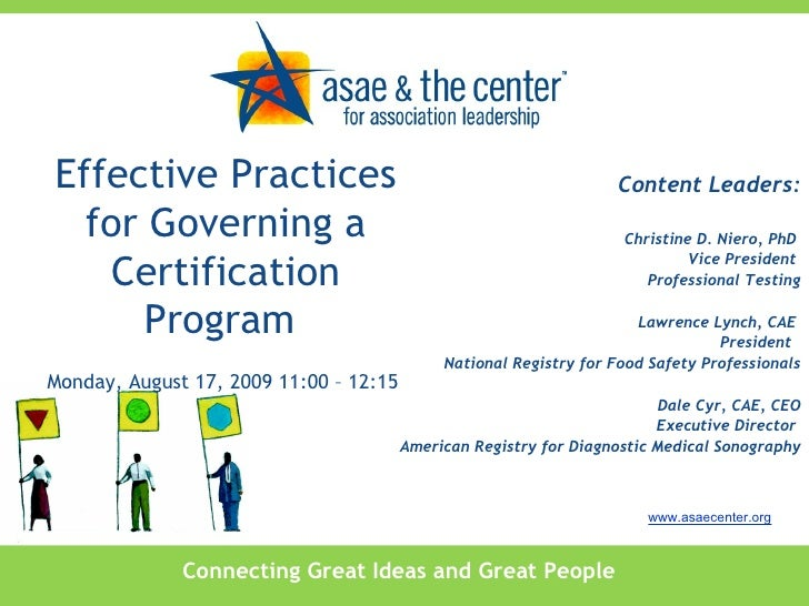 Effective Practices for Governing a Certification Program  Monday, August 17, 2009 11:00 – 12:15  Content Leaders: Christi...
