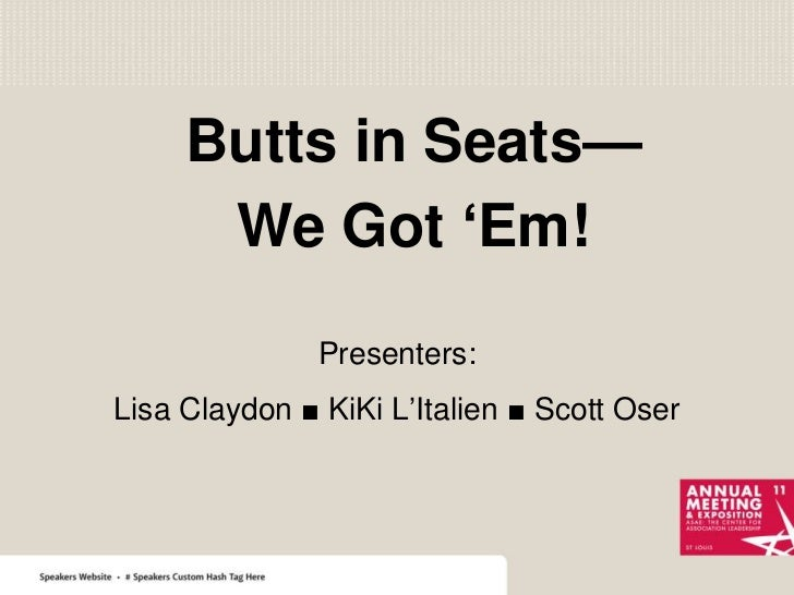 Butts in Seats—<br />We Got 'Em!<br />Presenters:<br />Lisa Claydon ■ KiKi L'Italien ■ Scott Oser<br />