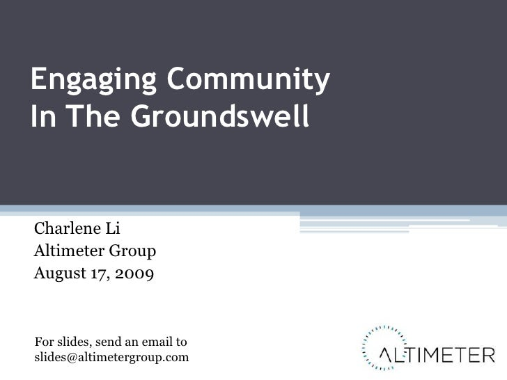 Engaging Community In The Groundswell<br />Charlene Li<br />Altimeter Group<br />August 17, 2009<br />For slides, send an ...