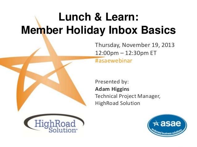Lunch & Learn: Member Holiday Inbox Basics Thursday, November 19, 2013 12:00pm – 12:30pm ET #asaewebinar This complimentar...