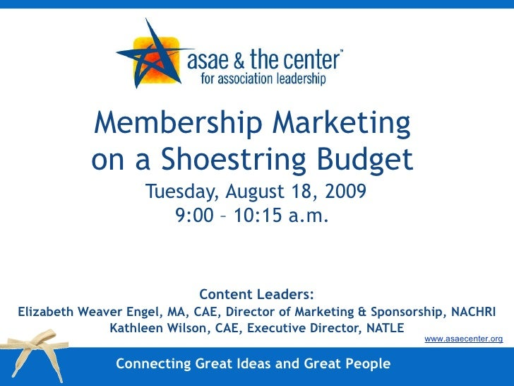 Membership Marketing on a Shoestring Budget   Tuesday, August 18, 2009 9:00 – 10:15 a.m. Content Leaders: Elizabeth Weaver...