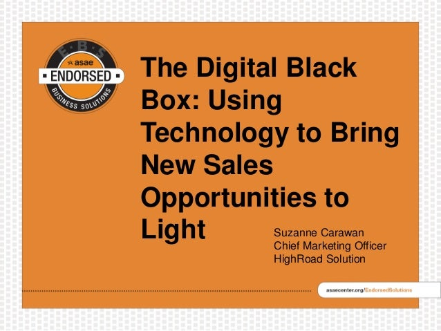 The Digital Black Box: Using Technology to Bring New Sales Opportunities to Light Suzanne Carawan Chief Marketing Officer ...