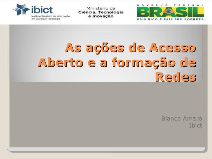As ações de Acesso Aberto e a formação de Redes Bianca Amaro Ibict
