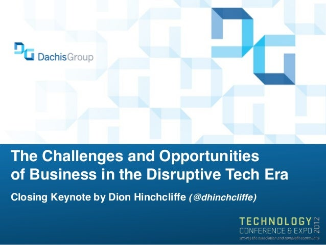 The Challenges and Opportunitiesof Business in the Disruptive Tech EraClosing Keynote by Dion Hinchcliffe (@dhinchcliffe)