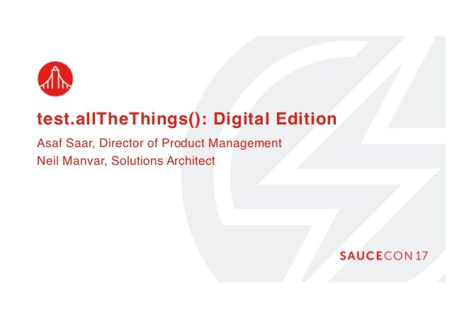test.allTheThings(): Digital Edition Asaf Saar, Director of Product Management Neil Manvar, Solutions Architect