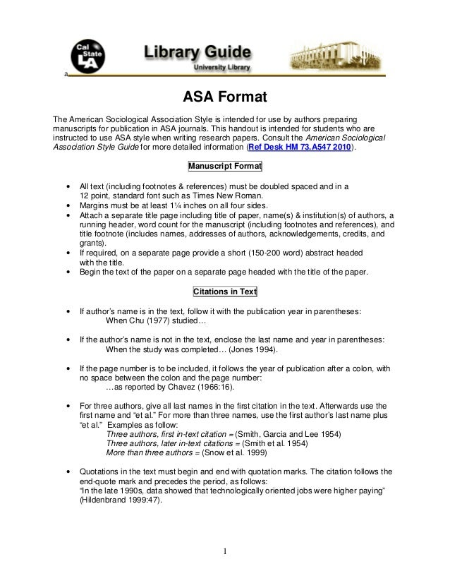asa style format An introduction to style and format the style required for publication in american sociological association (asa) journals is documented in the current third edition of the asa style guide (2007) compared to other popular research styles, such as that of the american psychological association, asa style is simple, uncluttered and easy to use.