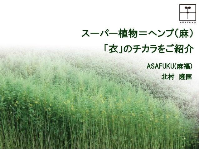 0 スーパー植物=ヘンプ(麻) 「衣」のチカラをご紹介 ASAFUKU(麻福) 北村 隆匡