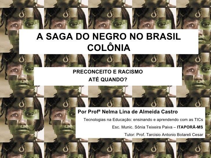 A SAGA DO NEGRO NO BRASIL COLÔNIA PRECONCEITO E RACISMO ATÉ QUANDO? Por Profª Nelma Lina de Almeida Castro Tecnologias na ...