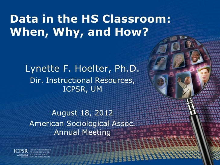 Data in the HS Classroom:When, Why, and How?  Lynette F. Hoelter, Ph.D.   Dir. Instructional Resources,             ICPSR,...