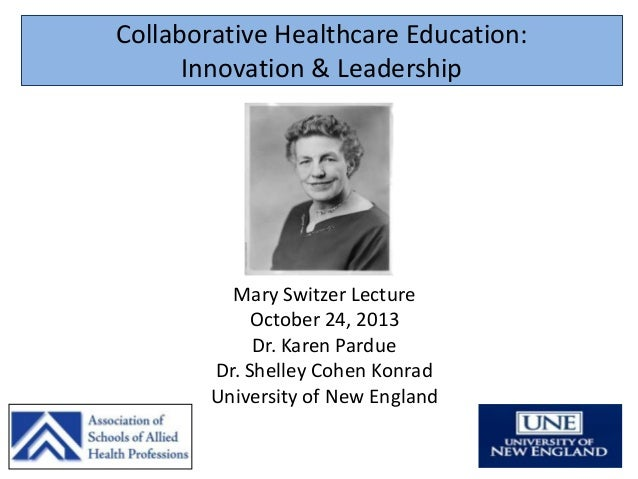 Collaborative Healthcare Education: Innovation & Leadership  Mary Switzer Lecture October 24, 2013 Dr. Karen Pardue Dr. Sh...