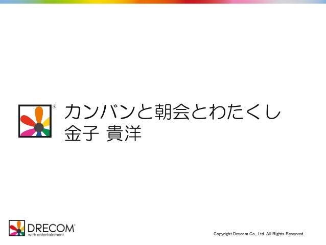 Copyright Drecom Co., Ltd. All Rights Reserved. C.V. 納谷悟朗 カンバンと朝会とわたくし 金子 貴洋