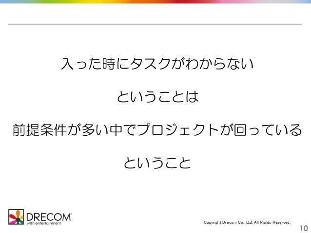 Copyright Drecom Co., Ltd. All Rights Reserved. 10 入った時にタスクがわからない ということは 前提条件が多い中でプロジェクトが回っている ということ