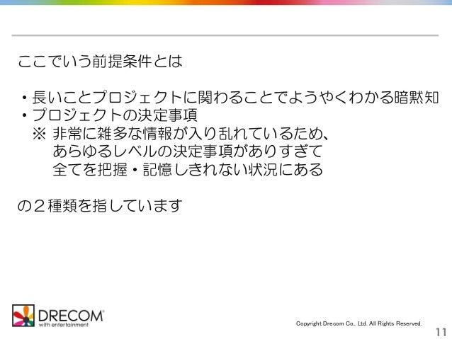Copyright Drecom Co., Ltd. All Rights Reserved. 11 ここでいう前提条件とは ・長いことプロジェクトに関わることでようやくわかる暗黙知 ・プロジェクトの決定事項 ※ 非常に雑多な情報が入り乱れてい...