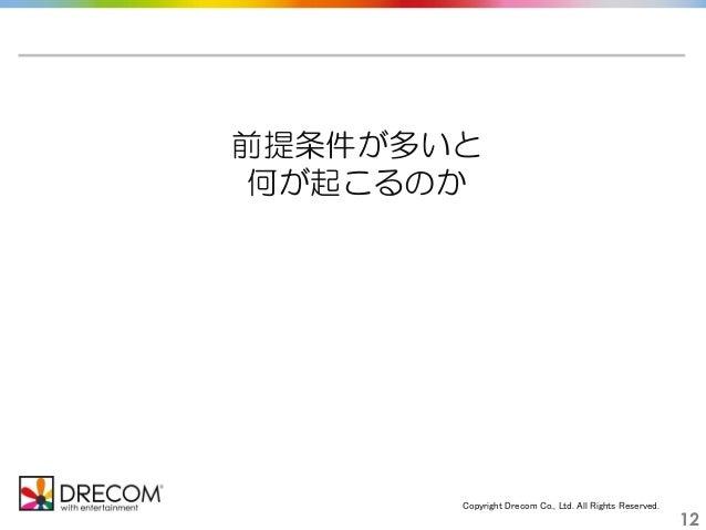 Copyright Drecom Co., Ltd. All Rights Reserved. 12 前提条件が多いと 何が起こるのか