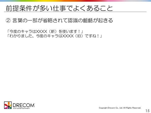 Copyright Drecom Co., Ltd. All Rights Reserved. 15 前提条件が多い仕事でよくあること ② 言葉の一部が省略されて認識の齟齬が起きる 「今度のキャラはXXXX(新)を使います!」 「わかりました、...