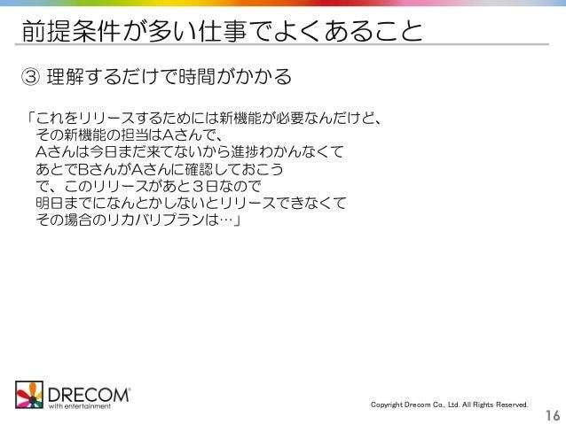 Copyright Drecom Co., Ltd. All Rights Reserved. 16 前提条件が多い仕事でよくあること ③ 理解するだけで時間がかかる 「これをリリースするためには新機能が必要なんだけど、 その新機能の担当はAさ...
