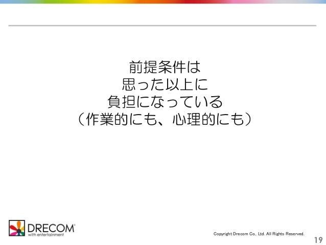 Copyright Drecom Co., Ltd. All Rights Reserved. 19 前提条件は 思った以上に 負担になっている (作業的にも、心理的にも)