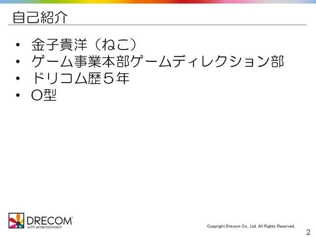 Copyright Drecom Co., Ltd. All Rights Reserved. 2 自己紹介 • 金子貴洋(ねこ) • ゲーム事業本部ゲームディレクション部 • ドリコム歴5年 • O型