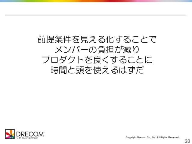 Copyright Drecom Co., Ltd. All Rights Reserved. 20 前提条件を見える化することで メンバーの負担が減り プロダクトを良くすることに 時間と頭を使えるはずだ