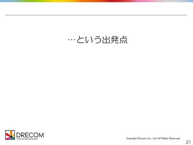 Copyright Drecom Co., Ltd. All Rights Reserved. 21 …という出発点