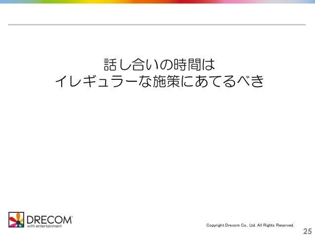 Copyright Drecom Co., Ltd. All Rights Reserved. 25 話し合いの時間は イレギュラーな施策にあてるべき