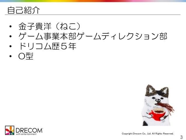 Copyright Drecom Co., Ltd. All Rights Reserved. 3 自己紹介 • 金子貴洋(ねこ) • ゲーム事業本部ゲームディレクション部 • ドリコム歴5年 • O型