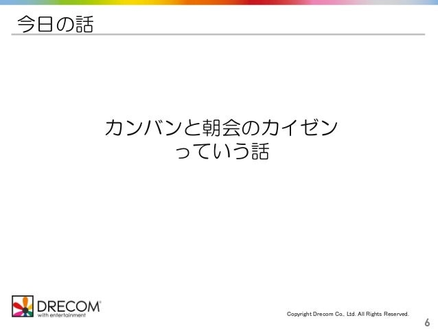 Copyright Drecom Co., Ltd. All Rights Reserved. 6 今日の話 カンバンと朝会のカイゼン っていう話